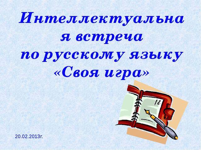 Интеллектуальная встреча по русскому языку «Своя игра» 20.02.2013г.