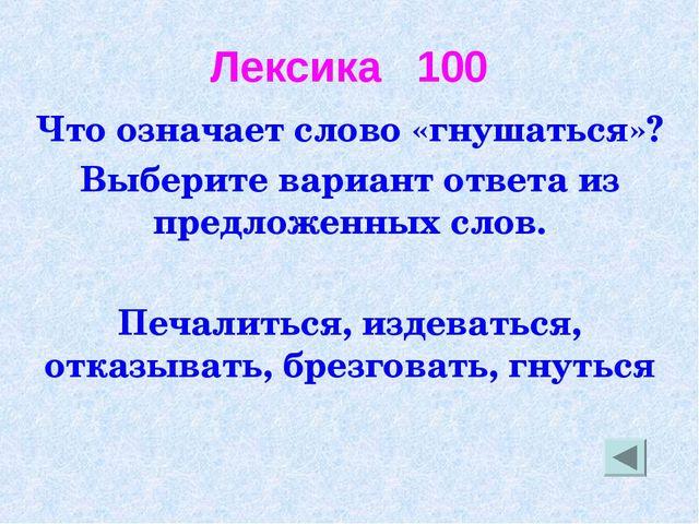 Лексика 100 Что означает слово «гнушаться»? Выберите вариант ответа из предло...