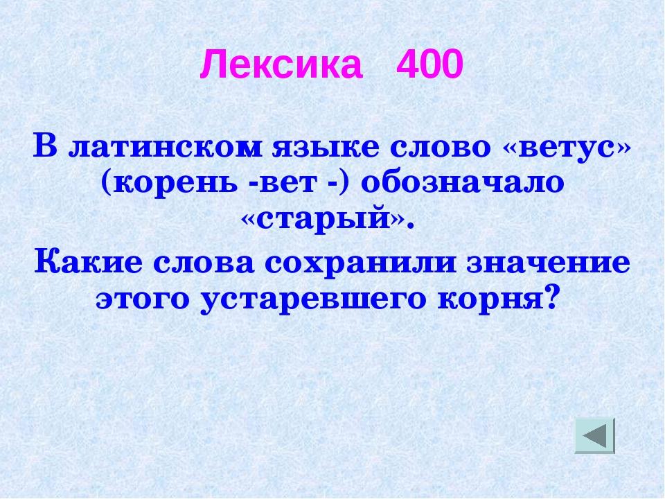 Лексика 400 В латинском языке слово «ветус» (корень -вет -) обозначало «стары...
