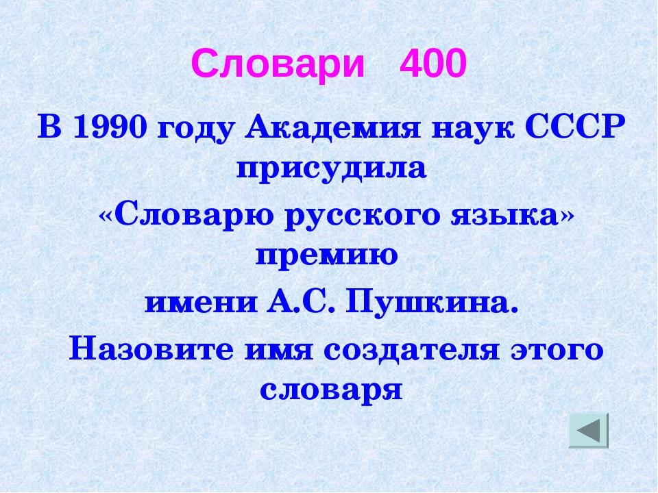 Словари 400 В 1990 году Академия наук СССР присудила «Словарю русского языка»...