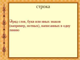 строка ряд слов, букв или иных знаков (например, нотных), написанных в одну л