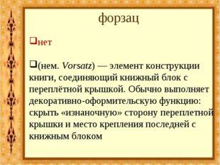 форзац нет (нем.Vorsatz)— элемент конструкции книги, соединяющий книжный бл