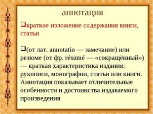 аннотация краткое изложение содержания книги, статьи (от лат. annotatio — зам