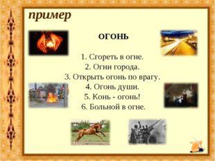 ОГОНЬ 1. Сгореть в огне. 2. Огни города. 3. Открыть огонь по врагу. 4. Огонь