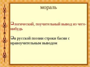 мораль логический, поучительный вывод из чего-нибудь в русской поэзии строки