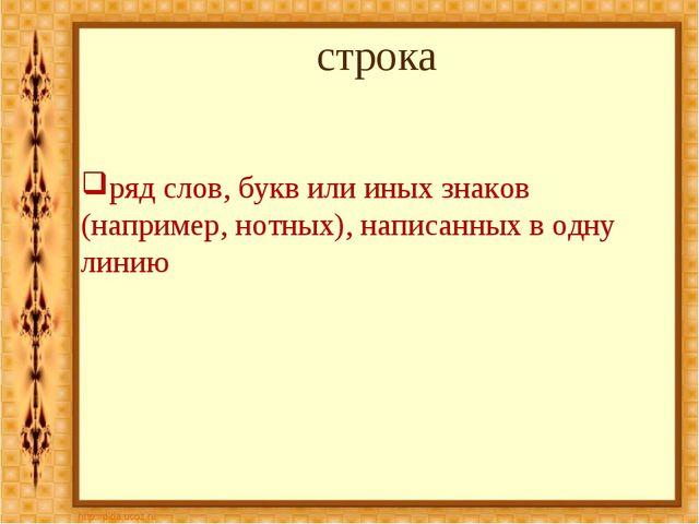 строка ряд слов, букв или иных знаков (например, нотных), написанных в одну л...