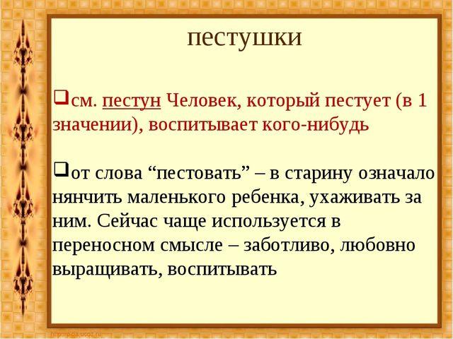 пестушки см.пестун Человек, который пестует (в 1 значении), воспитывает кого...