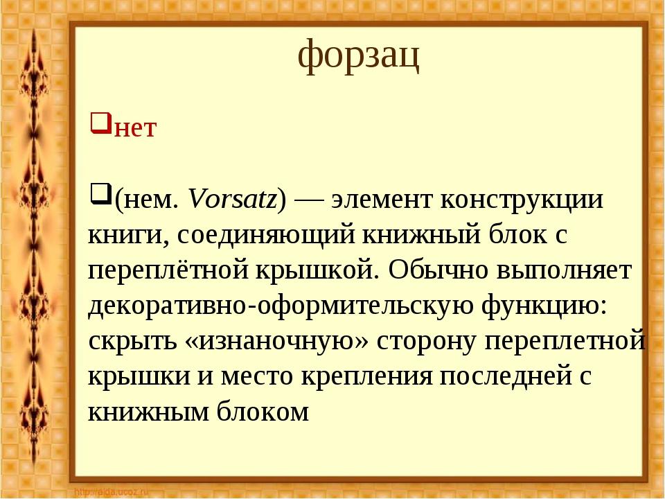 форзац нет (нем.Vorsatz)— элемент конструкции книги, соединяющий книжный бл...