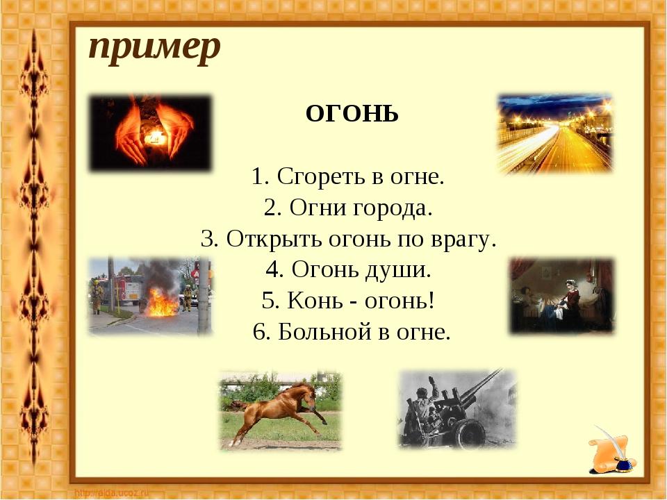 ОГОНЬ 1. Сгореть в огне. 2. Огни города. 3. Открыть огонь по врагу. 4. Огонь...