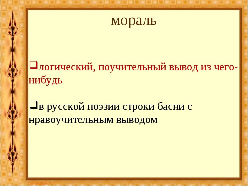 мораль логический, поучительный вывод из чего-нибудь в русской поэзии строки...