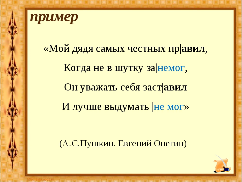 пример «Мой дядя самых честных пр|авил, Когда не в шутку за|немог, Он уважать...