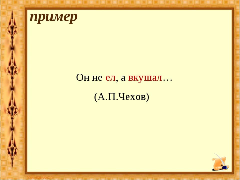 пример Он не ел, а вкушал… (А.П.Чехов)