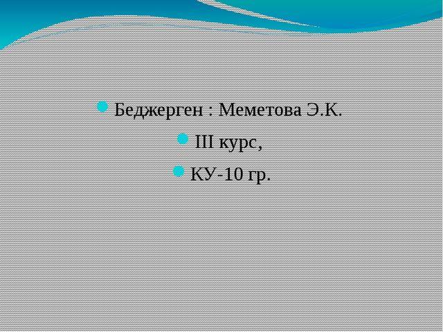 Беджерген : Меметова Э.К. III курс, КУ-10 гр.