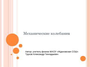 Механические колебания Автор: учитель физики МАОУ «Ждановская СОШ» Трухов Але