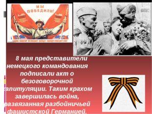 8 мая представители немецкого командования подписали акт о безоговорочной кап