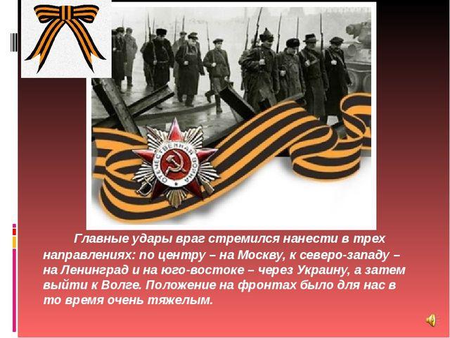 Главные удары враг стремился нанести в трех направлениях: по центру – на Моск...