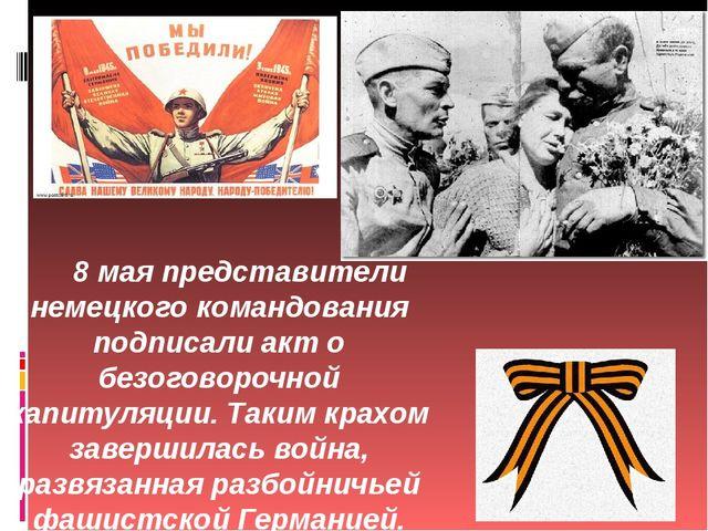 8 мая представители немецкого командования подписали акт о безоговорочной кап...