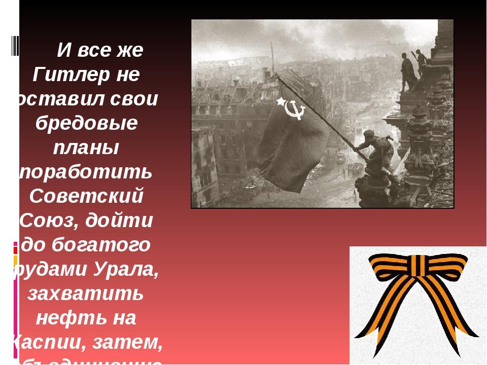 И все же Гитлер не оставил свои бредовые планы поработить Советский Союз, дой...