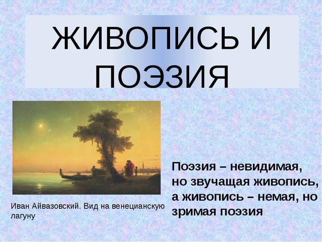 ЖИВОПИСЬ И ПОЭЗИЯ Поэзия – невидимая, но звучащая живопись, а живопись – нема...