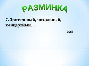 7. Зрительный, читальный, концертный… зал