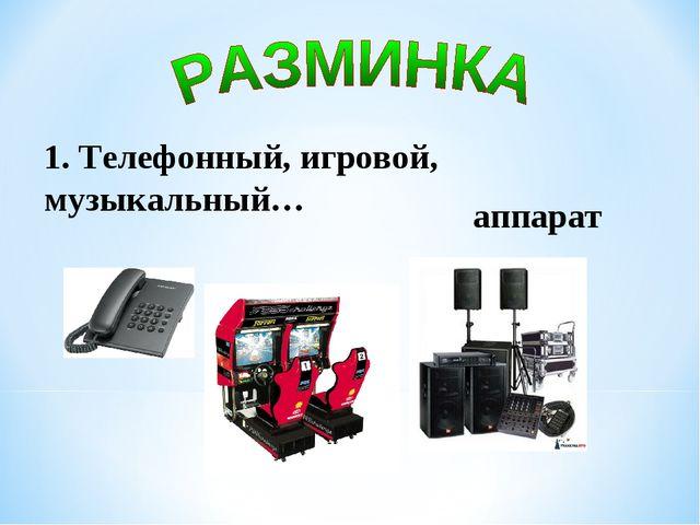 1. Телефонный, игровой, музыкальный… аппарат