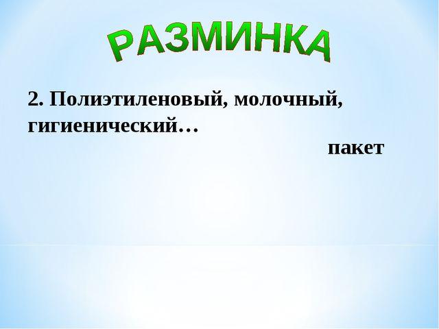 2. Полиэтиленовый, молочный, гигиенический… пакет