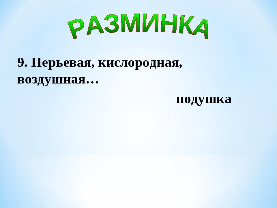 9. Перьевая, кислородная, воздушная… подушка