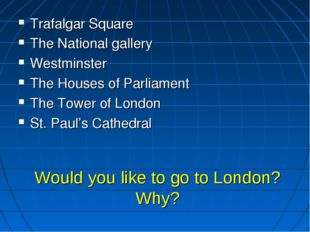 Would you like to go to London? Why? Trafalgar Square The National gallery We