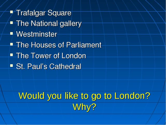 Would you like to go to London? Why? Trafalgar Square The National gallery We...