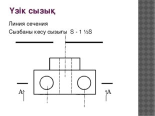 Үзік сызық Линия сечения Сызбаны кесу сызығы S - 1 ½S