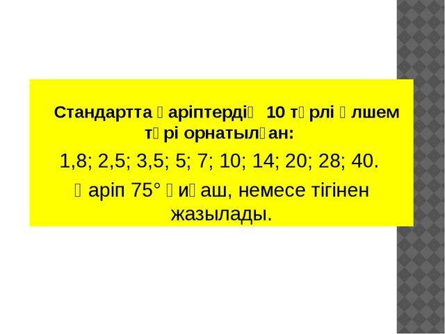 Стандартта қаріптердің 10 түрлі өлшем түрі орнатылған: 1,8; 2,5; 3,5; 5; 7;...