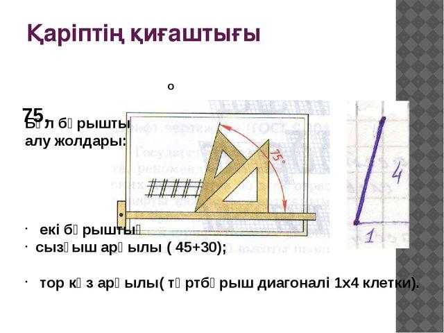 Қаріптің қиғаштығы 75. о Бұл бұрышты алу жолдары: екі бұрыштық сызғыш арқылы...