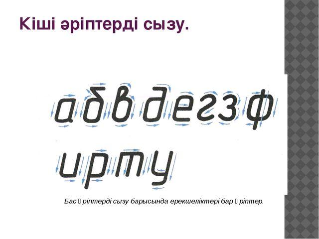 Кіші әріптерді сызу. Бас әріптерді сызу барысында ерекшеліктері бар әріптер.