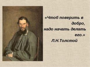 «Чтоб поверить в добро, надо начать делать его.» Л.Н.Толстой