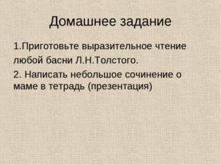 Домашнее задание 1.Приготовьте выразительное чтение любой басни Л.Н.Толстого.