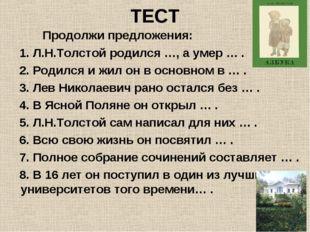 ТЕСТ Продолжи предложения: 1. Л.Н.Толстой родился …, а умер … . 2. Родился и