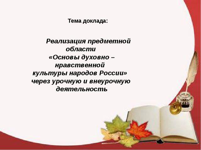 Тема доклада: Реализация предметной области «Основы духовно – нравственной ку...