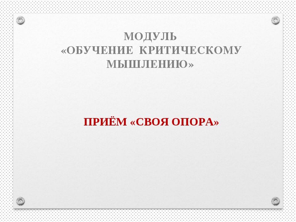МОДУЛЬ «ОБУЧЕНИЕ КРИТИЧЕСКОМУ МЫШЛЕНИЮ» ПРИЁМ «СВОЯ ОПОРА»