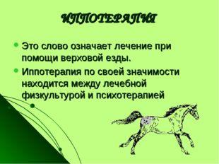ИППОТЕРАПИЯ Это слово означает лечение при помощи верховой езды. Иппотерапия