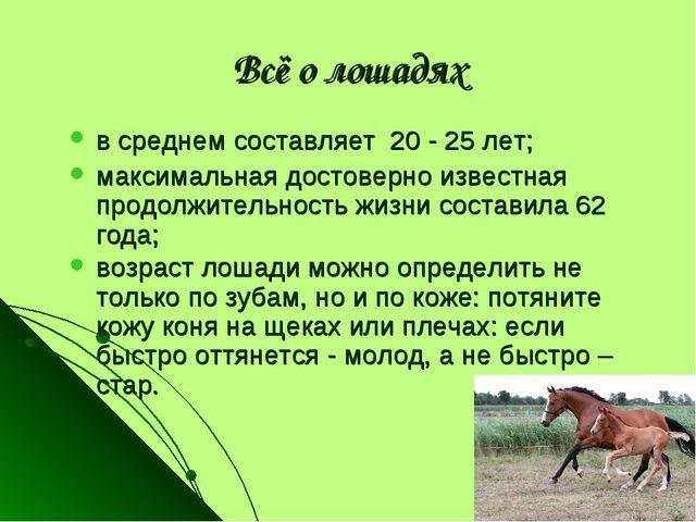 Всё о лошадях в среднем составляет 20 - 25 лет; максимальная достоверно извес...