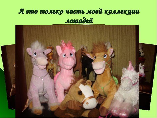 А это только часть моей коллекции лошадей
