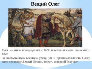 Вещий Олег Олег—князь новгородский с 879г.и великий князь киевский с 882