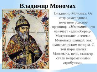 Владимир Мономах Владимир Мономах. От отца унаследовал почетное родовое прозв