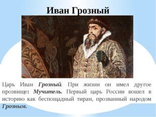 Иван Грозный Царь Иван Грозный. При жизни он имел другое прозвище: Мучитель.