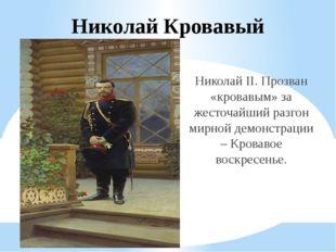 Николай Кровавый Николай II. Прозван «кровавым» за жесточайший разгон мирной