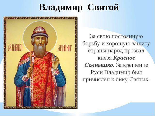 Владимир Святой За свою постоянную борьбу и хорошую защиту страны народ прозв...