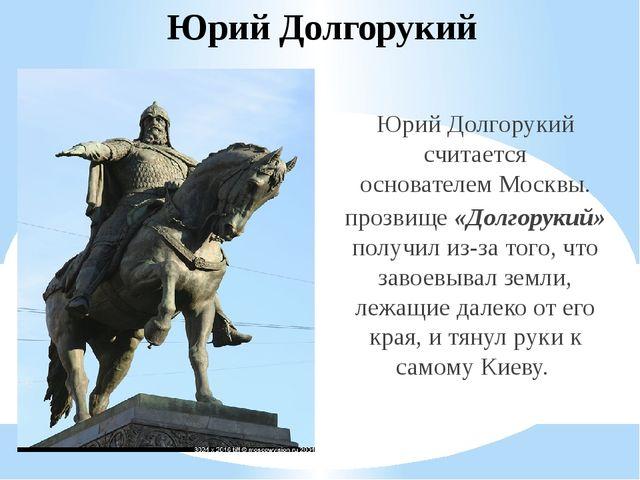 Юрий Долгорукий Юрий Долгорукий считается основателемМосквы. прозвище «Долго...