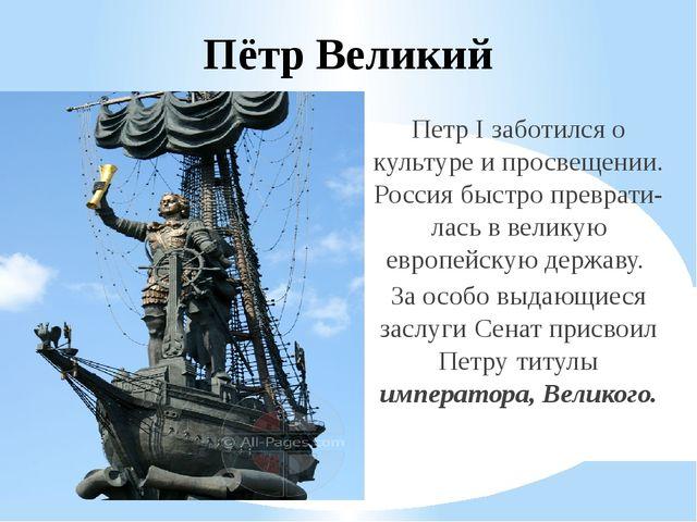 Пётр Великий Петр I заботился о культуре и просвещении. Россия быстро преврат...