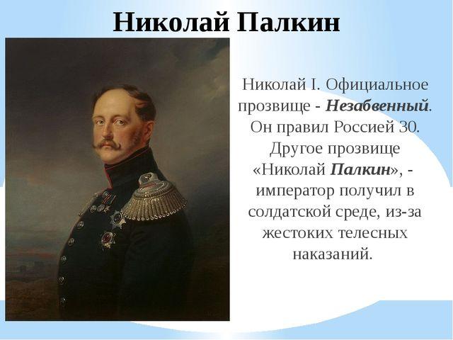 Николай Палкин Николай I. Официальное прозвище - Незабвенный. Он правил Росси...