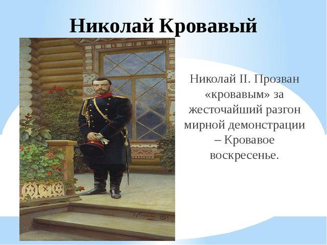Николай Кровавый Николай II. Прозван «кровавым» за жесточайший разгон мирной...